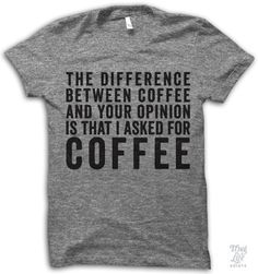 The difference between coffee and your opinion is that I asked for coffee! anAmerican Apparel's athletic tri-blend t-shirt. You'll love it's classic fit and ultra-soft feel. 50% Polyester / 25% Rayon