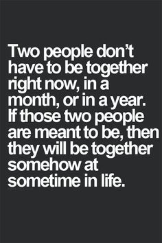 Two people don't have no be together right now, in a month, or in a year, if those two people are meant to be, then they will be together somehow at sometime in life.