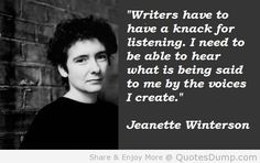 Jeanette Winterson quote: Writers have to have a knack for listening. I need to hear what is being said to me by the voices I create. Link to Guardian interview to mark the 25th anniversary of the publication of Oranges are Not the Only Fruit: http://www.theguardian.com/books/2010/feb/22/jeanette-winterson-thought-of-suicide
