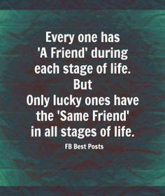 """Everyone has """"A Friend"""" during each stage of life. But.  Only lucky ones have the """"Same Friend"""" in all stages of life. Fb Best Quotes"""