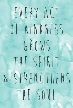 Every Act of Kindness Grows the Spirit and Strengthens The Soul.