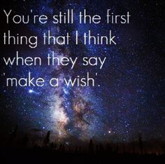 """You're still the first thing that I think when they say make a wish."""