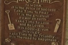 Take Time: Take Time To Think – It Is The Source Of All Power / Take Time To Read – It Is The Foundation Of All Wisdom / Take Time To Play-It Is The Source Of Perpetual Youth / Take Time To Laugh-It Is The Music Of The Soul...