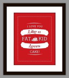 """I Love You Like a Fat Kid Loves Cake"" Art Print"