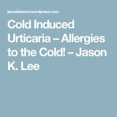 Cold Induced Urticaria – Allergies to the Cold! – Jason K. Urticaria, Blog Entry, Allergies, Cold, Thoughts, Ideas