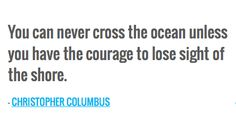 You can never cross the ocean unless you have the courage to lose sight of the shore. — CHRISTOPHER COLUMBUS