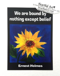 We Are Bound By Nothing Except Belief ERNEST HOLMES by #Heartfulart #law of attraction #sunflower #raphaellavaisseau #heartful_art #ernestholmes #quote #quotation #motivation #inspiration