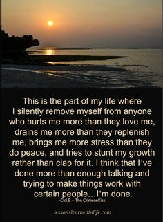 Quotes this is the part of my life where I silently remove myself from anyone who hurts me more than they love me. drains me more than they replenish me, brings me more stress than they do peace.