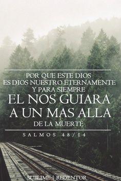 sublime-redentor: Porque este Dios es Dios nuestro eternamente y para siempre;El nos guiará aun más allá de la muerte. Salmos 48:14