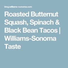 Roasted Butternut Squash, Spinach & Black Bean Tacos | Williams-Sonoma Taste