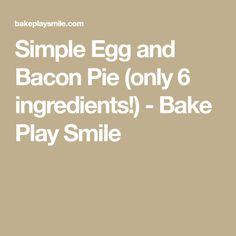 Simple Egg and Bacon Pie (only 6 ingredients!) - Bake Play Smile