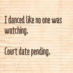Ha! Dance like no one is watching.  Quotes