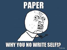 you write that paper | PAPER, WHY YOU NO WRITE SELF!? | Y U No | Troll Meme Generator