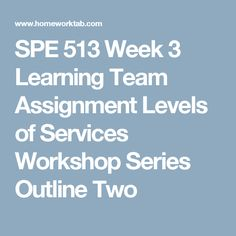 SPE 513 Week 3 Learning Team Assignment Levels of Services Workshop Series Outline Two Outline, Workshop, Learning, Atelier, Teaching, Education, Studying