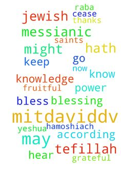 MitDavidDv: A Messianic Jewish Tefillah to 4/30/17 -  MitDavidDv A Messianic Jewish Tefillah Shalom Chaverim Toda raba for all of those of you that continue to intercede for me through this website. I am truly grateful to all of you that go before Yeshua HaMoshiach on my behalf. I have created this prayer request that I would like for you to use when interceding for me. May HaAdonai bless and keep you today and always. A Messianic Jewish Tefillah The Birkat Kohanim The Priestly Blessing…