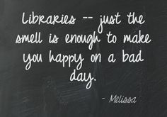 Libraries -- just the smell is enough to make you happy on a bad day.