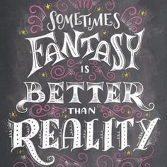 Sometime Fantasy Is Better Than Reality