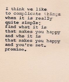 I think we like to complicate things when it is really quite simple; find what makes you happy and who it is that makes you happy and you're set. Promise.