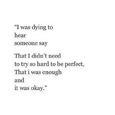 was dying to hear someone say that I didn't need to try so hard to be perfect, that I was enough and that was okay. Angst Quotes, Poem Quotes, Sad Quotes, Quotes To Live By, Inspirational Quotes, Qoutes, The Words, Favorite Quotes, Quotations