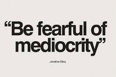 """Be fearful of mediocrity"" -Jordan Elroy"