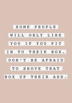 'Some people will only like you if you fit in to their box. Don't be afraid to shove that box up their ass'. Five months on: a life update - ENGLISH MUM True Quotes, Words Quotes, Wise Words, Motivational Quotes, Inspirational Quotes, Meaningful Quotes, Funny Quotes, Dont Like Me Quotes, You Dont Like Me