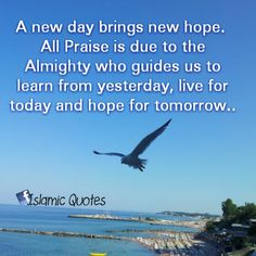A new day brings new hope. All Praise is due to the Almighty who guides us to learn from yesterday, live for today and hope for tomorrow..