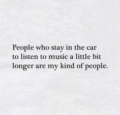 People who stay in the car to listen to music a little bit longer are my kind of people.