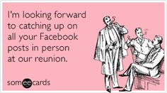 I'm looking forward to catching up on all your Facebook posts in person at our reunion.