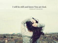 Psalm 46:10    Be still, and know that I am God!