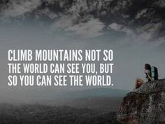 Climb mountains not so the world can see you, but so you can see the world. #Motivational #Inspirational