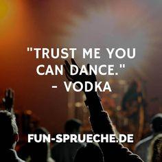 """Trust me you can dance.""  - Vodka http://www.fun-sprueche.de/trust-me-you-can-dance-vodka-4297"