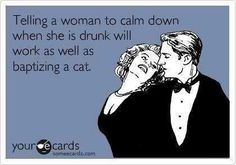Telling a drunk woman to calm down is as effective as baptizing a cat.