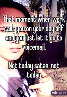 That moment when work calls you on your day off and you just let it go to voicemail. Not today satan, not today