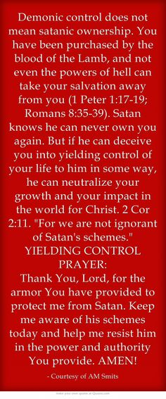 Demonic control does not mean satanic ownership. You have been purchased by the blood of the Lamb, and not even the powers of hell can take your salvation away from you (1 Peter 1:17-19; Romans 8:35-39). Satan knows he can never own you again. But if he can deceive you into yielding control of your life to him in some way, he can neutralize your growth and your impact in the world for Christ. 2 Cor 2:11. For we are not ignorant of Satan's schemes. YIELDING CONTROL...