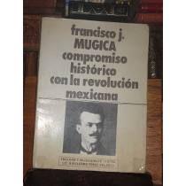 Francisco J Múgica Compromiso Histórico Con La Revolución