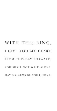 With this ring, I give you my heart. From this day forward, you shall not walk…