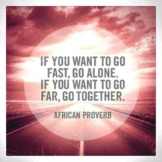 'If you want to go fast, go alone. If you want to go far, go together.' -African Proverb #quote - ☮k☮