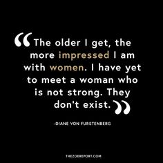 """""""The older I get, the more impressed I am with women. I have yet to meet a woman who is not strong. They do not exist."""" Diane Von Furstenberg"""