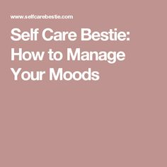 Self Care Bestie: How to Manage Your Moods