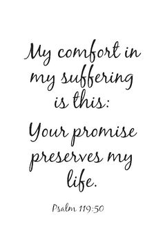 """This is my comfort in my affliction, that your promise gives me life."" Psalm 119:50"