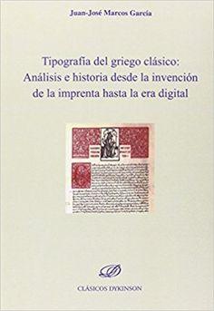 Tipografía del griego clásico : análisis e historia desde la invención de la imprenta hasta la era digital / Juan-José Marcos García Publicación Madrid : Dykinson, D.L. 2014