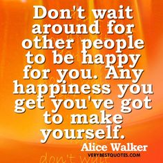 Happiness-Quotes-Dont-wait-around-for-other-people-to-be-happy-for-you.-Any-happiness-you-get-youve-got-to-make-yourself..jpg (500×500)
