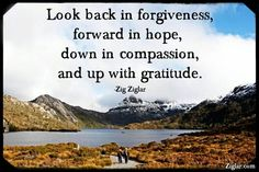 Look back in forgiveness, forward in hope, down in compassion,  and up with gratitude. ~Zig Ziglar
