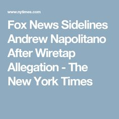 Fox News Sidelines Andrew Napolitano After Wiretap Allegation - The New York Times