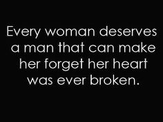Every woman deserves a man that can make her forget her heart was ever broken. #Breakups #Love