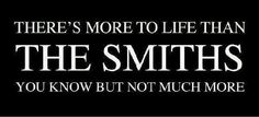 There's more to life than the Smiths, you know, but not much more...