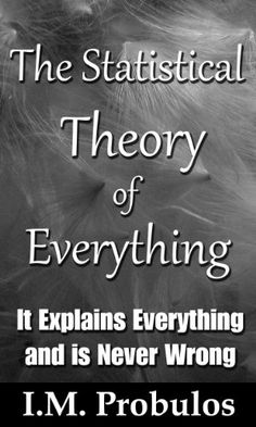 The Statistical Theory of Everything: It Explains Everything and is Never Wrong - http://holesinthefoam.us/the-statistical-theory-of-everything-it-explains-everything-and-is-never-wrong/