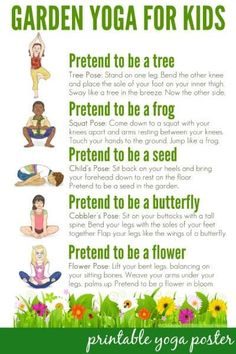 Garden Yoga for Kids: Free Printable Poster: Take a walk through nature with this garden themed yoga routine for kids. Suitable for use toddlers to school aged children. Includes a free printable poster to use in the home or classroom. Yoga For Kids, Exercise For Kids, Kids Workout, Children Exercise, Children Health, Yoga Poses For Children, Toddler Exercise, Kids Health, Women's Health