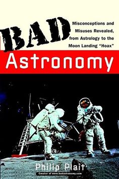 Bad Astronomy: Misconceptions and Misuses Revealed, from Astrology to the Moon Landing Hoax (Bad Science) by Philip C. Michael Shermer, How To Pop Ears, Astronomy Science, Scientific American, Moon Landing, Every Day Book, Astrophysics, Plait, Book Summaries