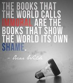 """The Books that the world calls immoral are the books that show the world its on shame"" -Oscar Wilde"